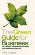 The Green Guide For Business - The Ultimate Environment Handbook for Businesses of All Sizes ebook by Chris Goodall