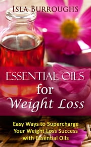 Essential Oils for Weight Loss ebook by Isla Burroughs