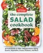 The Complete Salad Cookbook - A Fresh Guide to 200+ Vibrant Dishes Using Greens, Vegetables, Grains, Proteins, and More ebook by