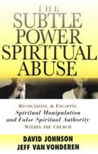 Subtle Power of Spiritual Abuse, The ebook by David Johnson,Jeff VanVonderen