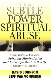 Subtle Power of Spiritual Abuse, The - Recognizing and Escaping Spiritual Manipulation and False Spiritual Authority Within the Church ebook by David Johnson,Jeff VanVonderen
