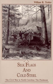 Silk Flags & Cold Steel - The Civil War in North Carolina: The Piedmont ebook by William R. Trotter