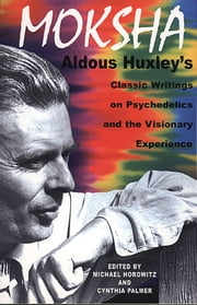 Moksha - Aldous Huxley's Classic Writings on Psychedelics and the Visionary Experience ebook by Aldous Huxley,Michael Horowitz,Cynthia Palmer