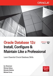 Oracle Database 12c: Install, Configure & Maintain Like a Professional ebook by Ian Abramson, Michael Abbey, Michelle Malcher, Michael Corey