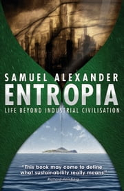 Entropia: Life Beyond Industrial Civilisation ebook by Samuel Alexander