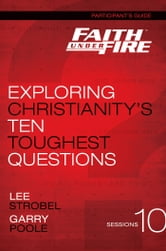 Faith Under Fire Participant's Guide - Exploring Christianity's Ten Toughest Questions ebook by Lee Strobel,Garry D. Poole