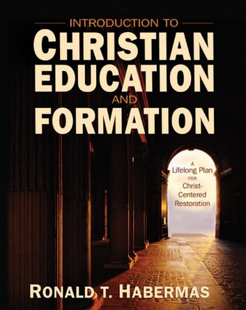 Introduction to Christian Education and Formation - A Lifelong Plan for Christ-Centered Restoration ebook by Ronald T. Habermas