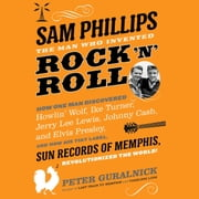 Sam Phillips: The Man Who Invented Rock 'n' Roll - How One Man Discovered Howlin' Wolf, Ike Turner, Johnny Cash, Jerry Lee Lewis, and Elvis Presley, and How His Tiny Label, Sun Records of Memphis, Revolutionized the World! audiobook by Peter Guralnick