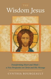 The Wisdom Jesus: Transforming Heart and Mind--A New Perspective on Christ and His Message ebook by Cynthia Bourgeault