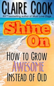 Shine On: How To Grow Awesome Instead of Old ebook by Claire Cook