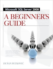 MICROSOFT SQL SERVER 2008 A BEGINNER'S GUIDE 4/E - A Beginner's Guide ebook by Dusan Petkovic
