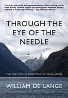 Through the Eye of the Needle - The First Dutch Expedition to Reach Japan ebook by William de Lange
