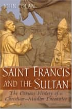 Saint Francis and the Sultan - The Curious History of a Christian-Muslim Encounter ebook by John V. Tolan