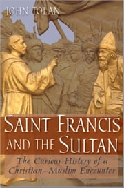Saint Francis and the Sultan: The Curious History of a Christian-Muslim Encounter ebook by John V. Tolan