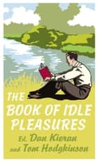 The Book of Idle Pleasures ebook by Tom Hodgkinson, Dan Kieran