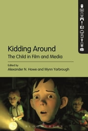 Kidding Around - The Child in Film and Media ebook by Alexander N. Howe,Wynn Yarbrough