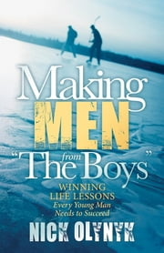 "Making Men from ""The Boys"" - Winning Life Lessons Every Young Man Needs to Succeed ebook by Nick Olynyk"