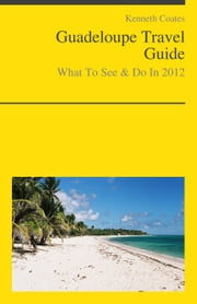 Guadeloupe (Caribbean) Travel Guide - What To See & Do ebook by Kenneth Coates