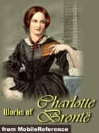 Works Of Charlotte Bronte: Jane Eyre, The Professor, Shirley, Villette, Poems & More (Mobi Collected Works) ebook by Charlotte Bronte