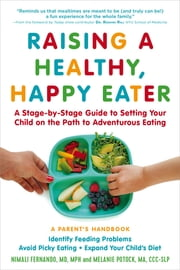 Raising a Healthy, Happy Eater: A Parent's Handbook - A Stage-by-Stage Guide to Setting Your Child on the Path to Adventurous Eating ebook by Nimali Fernando MD, MPH, Melanie Potock MA,...