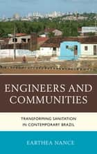 Engineers and Communities - Transforming Sanitation in Contemporary Brazil ebook by Earthea Nance