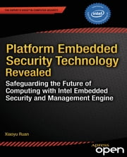 Platform Embedded Security Technology Revealed - Safeguarding the Future of Computing with Intel Embedded Security and Management Engine ebook by Xiaoyu  Ruan
