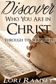 Discover Who You Are in Christ - Through the Scriptures ebook by Lori Ramsey