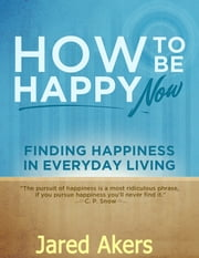 How to Be Happy Now: Finding Happiness in Everyday Living ebook by Jared Akers