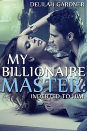My Billionaire Master: Indebted To Him (Part One) ebook by Delilah Gardner