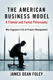 The American Business Model; A Flawed and Failed Philosophy - Why Engineers Fail at Project Management ebook by James Dean Foley