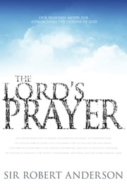 The Lord's Prayer - Our Heavenly Model for Approaching the Throne of God ebook by Sir Robert Anderson