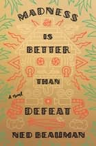 Madness Is Better Than Defeat - A novel ebook by Ned Beauman