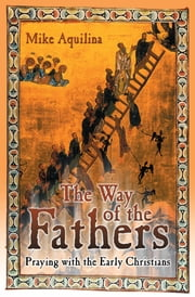 The Way of the Fathers: Praying with the Early Christians ebook by Mike Aquilina