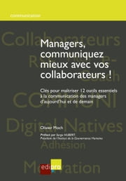 Managers, communiquez mieux avec vos collaborateurs - Clés pour maîtriser 12 outils essentiels à la communication des managers d'aujourd'hui et de demain ebook by Kobo.Web.Store.Products.Fields.ContributorFieldViewModel