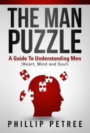 The Man Puzzle - A Guide To Understanding Men (Heart, Mind and Soul) ebook by Phillip Petree