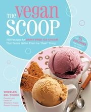 "The Vegan Scoop: 150 Recipes for Dairy-Free Ice Cream that Tastes Better Than the ""Real"" Thing - 150 Recipes for Dairy-Free Ice Cream that Tastes Better Than the ""Real"" Thing ebook by Wheeler del Torro"