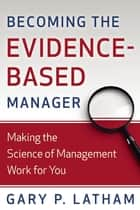 Becoming the Evidence-Based Manager - How to Put the Science of Management to Work for You ebook by Gary P. Latham