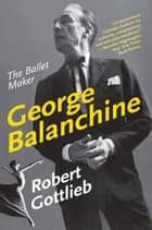 George Balanchine - The Ballet Maker ebook by Robert Gottlieb