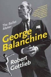 George Balanchine - The Ballet Maker ebook by Kobo.Web.Store.Products.Fields.ContributorFieldViewModel