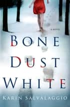 Bone Dust White - A Novel ebook by Karin Salvalaggio