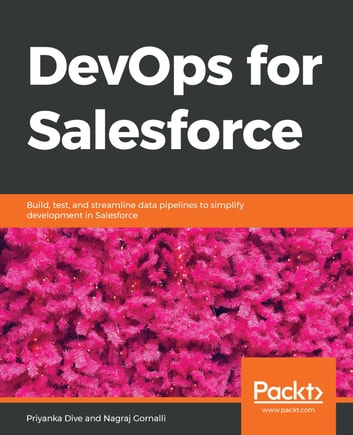 DevOps for Salesforce - Build, test, and streamline data pipelines to simplify development in Salesforce ebook by Priyanka Dive,Nagraj Gornalli