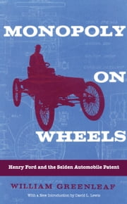 Monopoly on Wheels - Henry Ford and the Selden Automobile Patent ebook by David L. Lewis, William Greenleaf