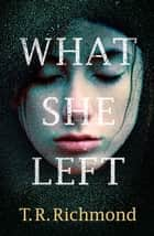 What She Left ebook by T. R. Richmond