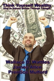 Think Yourself Wealthy - How to Attract Riches Through Thought ebook by Wallace D. Wattles