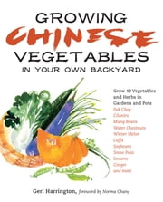 Growing Chinese Vegetables in Your Own Backyard - A Complete Planting Guide for 40 Vegetables and Herbs, from Bok Choy and Chinese Parsley to Mung Beans and Water Chestnuts ebook by Geri Harrington