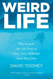 Weird Life: The Search for Life That Is Very, Very Different from Our Own ebook by David Toomey