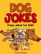 Dog Jokes: Funny Jokes for Kids! ebook by Uncle Amon
