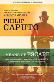 Means of Escape - A War Correspondent's Memoir of Life and Death in Afghanistan, the Middle East, and Vietnam ebook by Philip Caputo