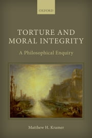Torture and Moral Integrity: A Philosophical Enquiry ebook by Matthew H. Kramer