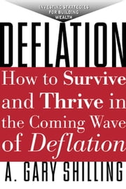 Deflation: Strategies for Building Wealth in the Coming Wave of Deflation: Strategies for Building Wealth in the Coming Wave of Deflation ebook by Shilling, A Gary